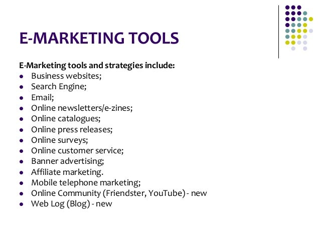 E-MARKETING TOOLS E-Marketing tools and strategies include:  Business websites;  Search Engine;  Email;  Online newsle...