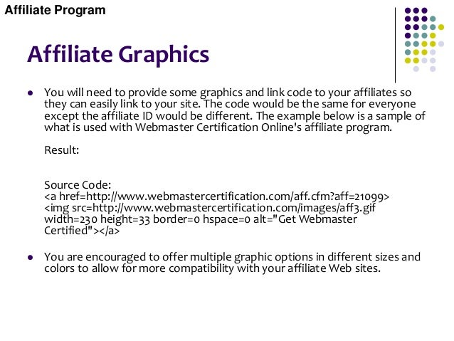 Affiliate Graphics  You will need to provide some graphics and link code to your affiliates so they can easily link to yo...