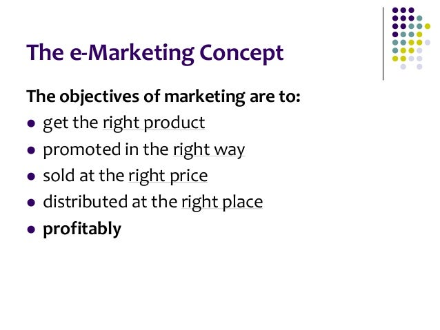 The e-Marketing Concept The objectives of marketing are to:  get the right product  promoted in the right way  sold at ...