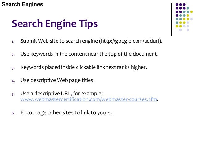 Search Engine Tips  Purchase alternate Web names, point them all to your Web site, then submit those names.  Use Meta Ta...