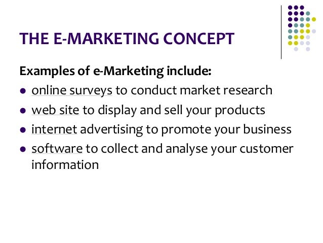 THE E-MARKETING CONCEPT Examples of e-Marketing include:  online surveys to conduct market research  web site to display...