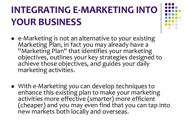 INTEGRATING E-MARKETING INTO YOUR BUSINESS  e-Marketing is not an alternative to your existing Marketing Plan, in fact yo...