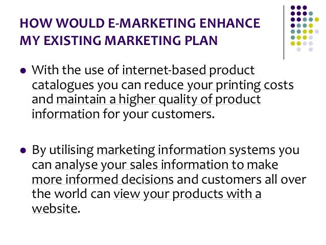 HOW WOULD E-MARKETING ENHANCE MY EXISTING MARKETING PLAN  With the use of internet-based product catalogues you can reduc...