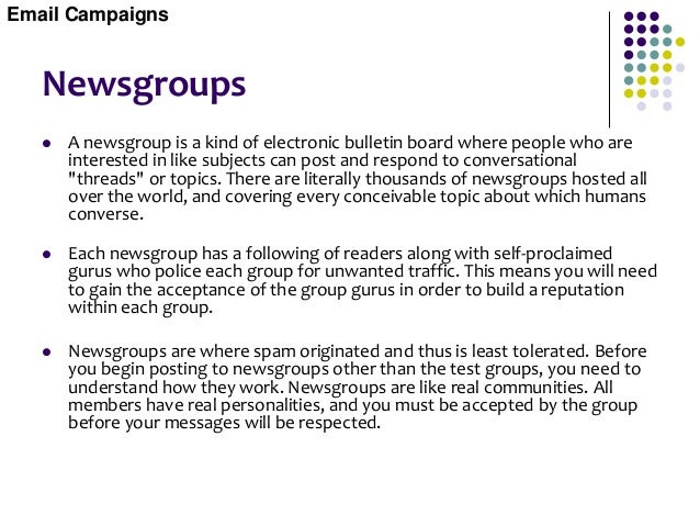 Newsgroups  Because of the spam problems associated with newsgroups, blatant advertising is usually banned, but you're we...