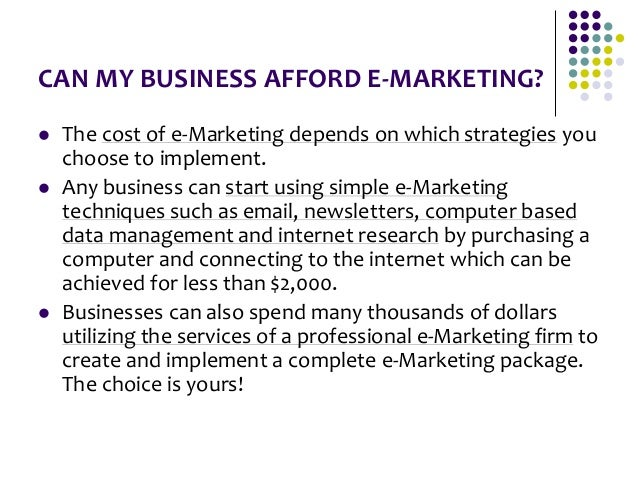 CAN MY BUSINESS AFFORD E-MARKETING?  The cost of e-Marketing depends on which strategies you choose to implement.  Any b...