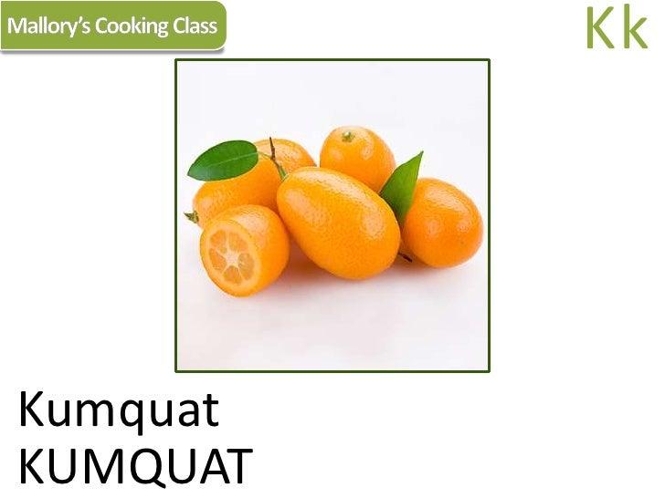 Mallory's Cooking Class<br />Kk<br />Kumquat<br />KUMQUAT<br />