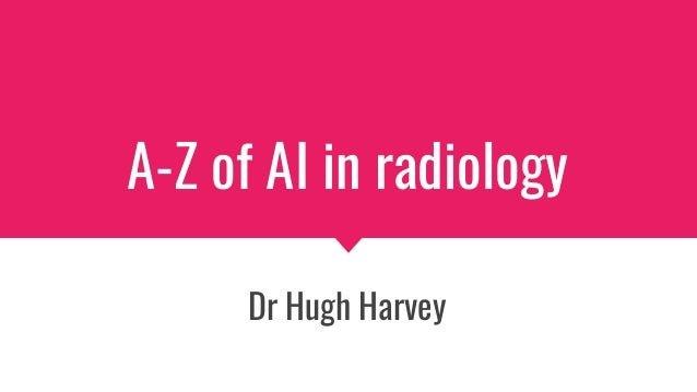 A-Z of AI in radiology Dr Hugh Harvey