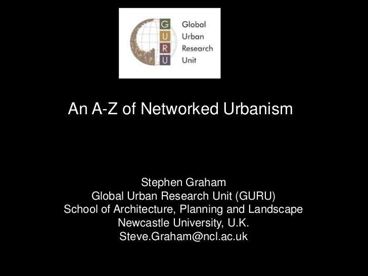 An A-Z of Networked Urbanism<br />Stephen Graham<br />Global Urban Research Unit (GURU)<br />School of Architecture, Plann...