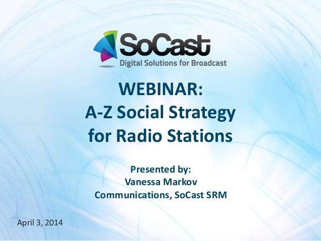 April 3, 2014 Presented by: Vanessa Markov Communications, SoCast SRM WEBINAR: A-Z Social Strategy for Radio Stations