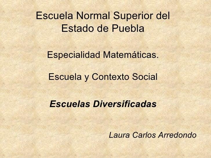 Escuela Normal Superior del Estado de Puebla Especialidad Matemáticas. Escuela y Contexto Social Escuelas Diversificadas L...