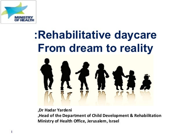 1 Rehabilitative daycare: From dream to reality a dream to reality Dr Hadar Yardeni, Head of the Department of Child Devel...