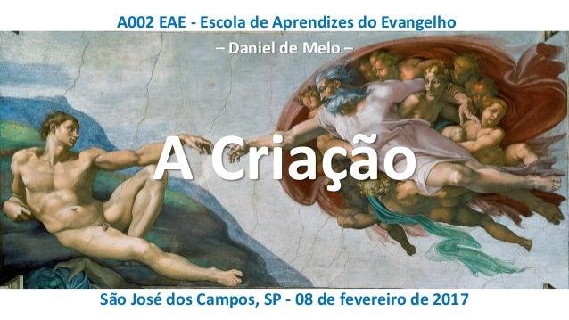 A002 EAE - Escola de Aprendizes do Evangelho – Daniel de Melo – São José dos Campos, SP - 08 de fevereiro de 2017 A Criação