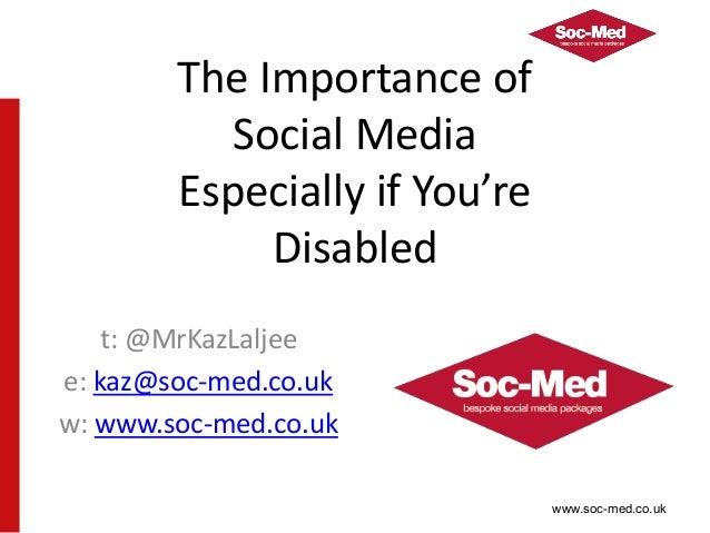 www.soc-med.co.uk The Importance of Social Media Especially if You're Disabled t: @MrKazLaljee e: kaz@soc-med.co.uk w: www...