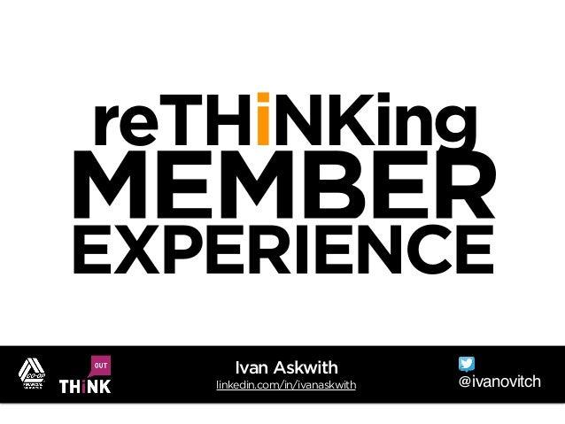 reTHiNKing MEMBER EXPERIENCE @ivanovitch Ivan Askwith linkedin.com/in/ivanaskwith