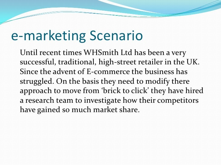 e-marketing Scenario<br />	Until recent times WHSmithLtd has been a very successful, traditional, high-street retailerin t...