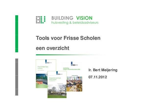 Tools voor Frisse Scholeneen overzicht                    Ir. Bert Meijering                    07.11.2012