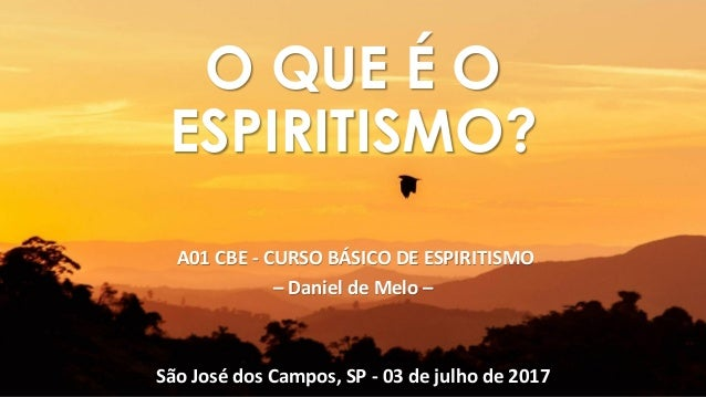 A01 CBE - CURSO BÁSICO DE ESPIRITISMO – Daniel de Melo – São José dos Campos, SP - 03 de julho de 2017 O QUE É O ESPIRITIS...