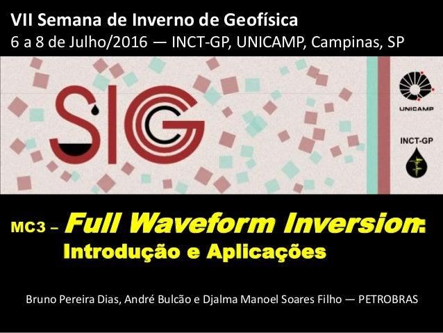 VII Semana de Inverno de Geofísica 6 a 8 de Julho/2016 — INCT-GP, UNICAMP, Campinas, SP MC3 – Full Waveform Inversion: Int...