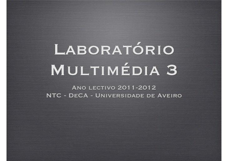 LaboratórioMultimédia 3       Ano lectivo 2011-2012NTC - DeCA - Universidade de Aveiro