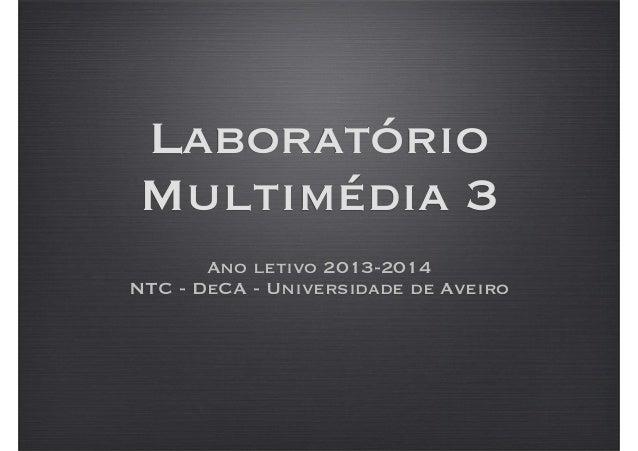 Laboratório Multimédia 3 Ano letivo 2013-2014 NTC - DeCA - Universidade de Aveiro