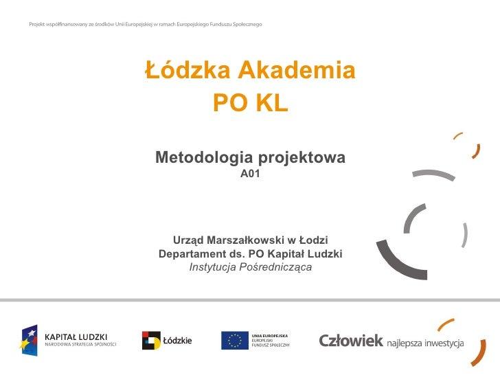 Łódzka Akademia PO KL Metodologia projektowa A01 Urząd Marszałkowski w Łodzi Departament ds. PO Kapitał Ludzki Instytucja ...