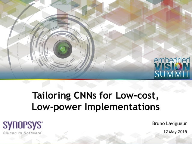Copyright © 2015 Synopsys Inc. 1 Bruno Lavigueur 12 May 2015 Tailoring CNNs for Low-cost, Low-power Implementations