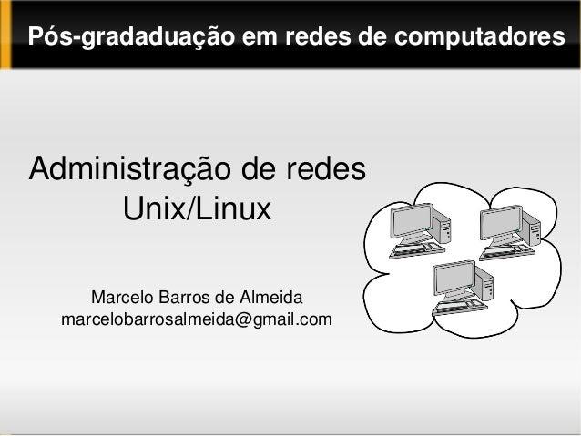 PósgradaduaçãoemredesdecomputadoresAdministraçãoderedes     Unix/Linux     MarceloBarrosdeAlmeida  marcelobarro...
