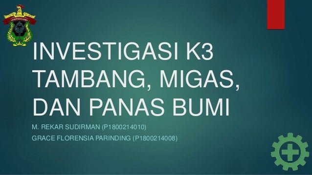 INVESTIGASI K3 TAMBANG, MIGAS, DAN PANAS BUMI M. REKAR SUDIRMAN (P1800214010) GRACE FLORENSIA PARINDING (P1800214008)