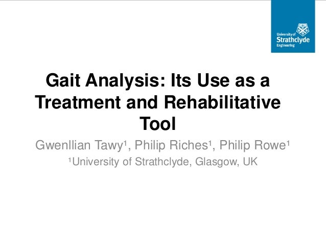 Gait Analysis: Its Use as a Treatment and Rehabilitative Tool Gwenllian Tawy¹, Philip Riches¹, Philip Rowe¹ ¹University of...