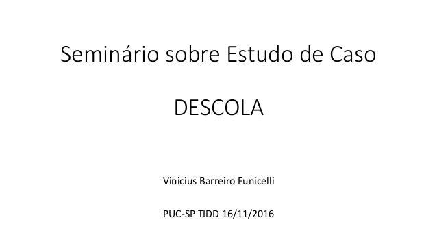 Seminário sobre Estudo de Caso DESCOLA Vinicius Barreiro Funicelli PUC-SP TIDD 16/11/2016