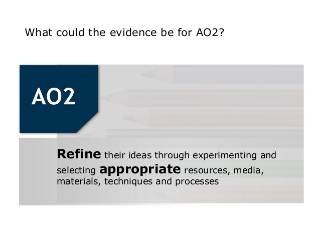 What could the evidence be for AO2?     Refine their ideas through experimenting and     selecting appropriate resources, ...