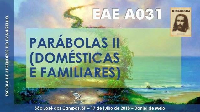 PARÁBOLAS II (DOMÉSTICAS E FAMILIARES) EAE A031 ESCOLADEAPRENDIZESDOEVANGELHO São José dos Campos, SP – 17 de julho de 201...