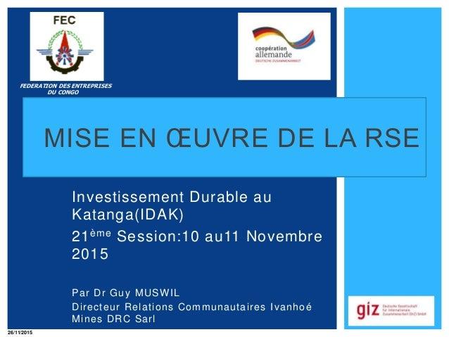 MISE EN ŒUVRE DE LA RSE Investissement Durable au Katanga(IDAK) 21ème Session:10 au11 Novembre 2015 Par Dr Guy MUSWIL Dire...