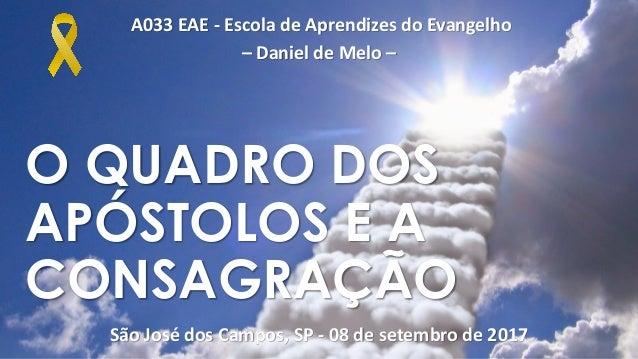 A033 EAE - Escola de Aprendizes do Evangelho – Daniel de Melo – São José dos Campos, SP - 08 de setembro de 2017 O QUADRO ...