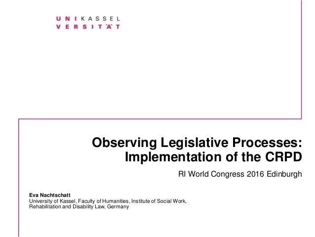 Observing Legislative Processes: Implementation of the CRPD RI World Congress 2016 Edinburgh Eva Nachtschatt University of...