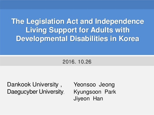 The Legislation Act and Independence Living Support for Adults with Developmental Disabilities in Korea Dankook University...
