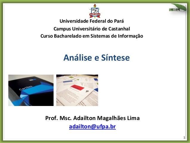 1   Análise  e  Síntese   Prof.  Msc.  Adailton  Magalhães  Lima   adailton@ufpa.br     Universidade...