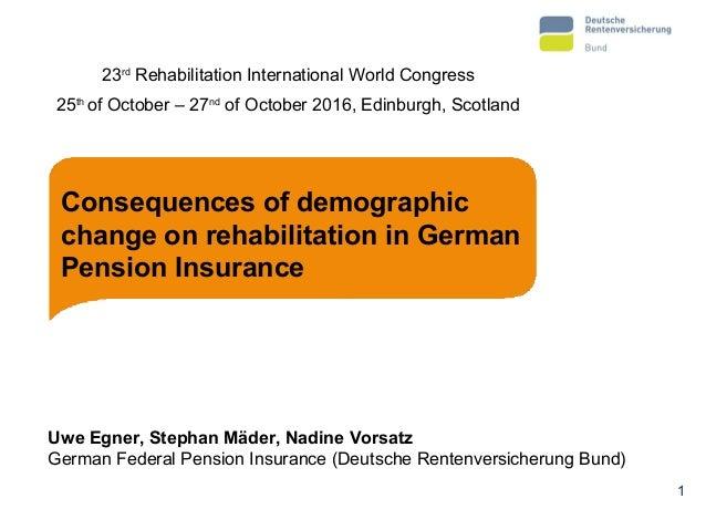 Consequences of demographic change on rehabilitation in German Pension Insurance Uwe Egner, Stephan Mäder, Nadine Vorsatz ...