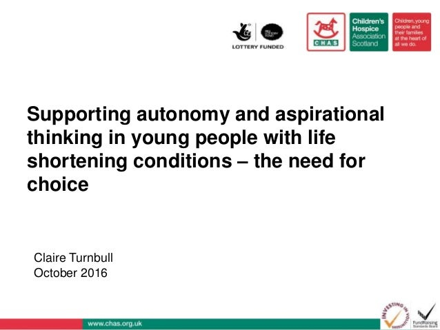 Supporting autonomy and aspirational thinking in young people with life shortening conditions – the need for choice Claire...