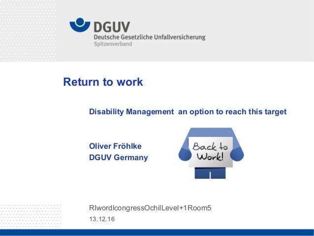 13.12.16 RIwordlcongressOchilLevel+1Room5 Return to work Disability Management an option to reach this target Oliver Fröhl...