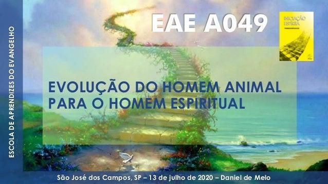 EVOLUÇÃO DO HOMEM ANIMAL PARA O HOMEM ESPIRITUAL ESCOLADEAPRENDIZESDOEVANGELHO São José dos Campos, SP – 13 de julho de 20...