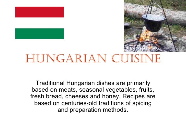 HUNGARIAN CUISINE  Traditional Hungarian dishes are primarily based on meats, seasonal vegetables, fruits,fresh bread, che...