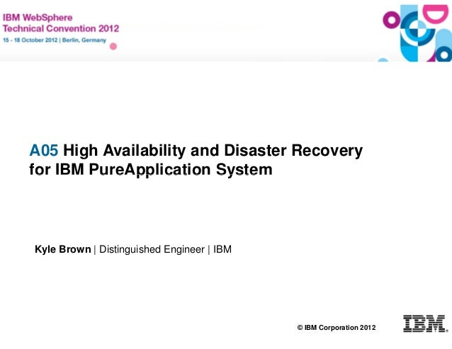 A05 High Availability and Disaster Recovery   for IBM PureApplication System    Kyle Brown   Distinguished Engineer   IBM ...