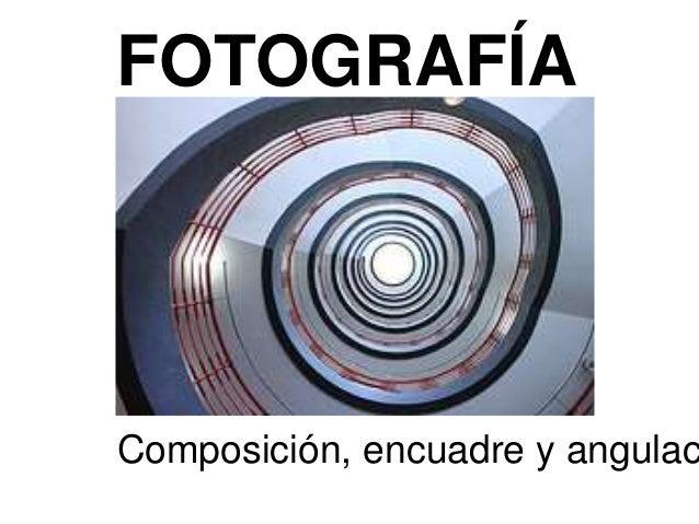FOTOGRAFÍA Composición, encuadre y angulac