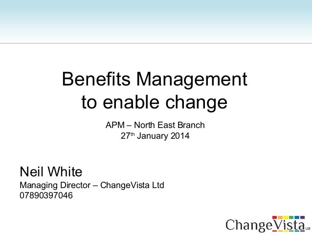 Neil White Managing Director – ChangeVista Ltd 07890397046 Benefits Management to enable change APM – North East Branch 27...