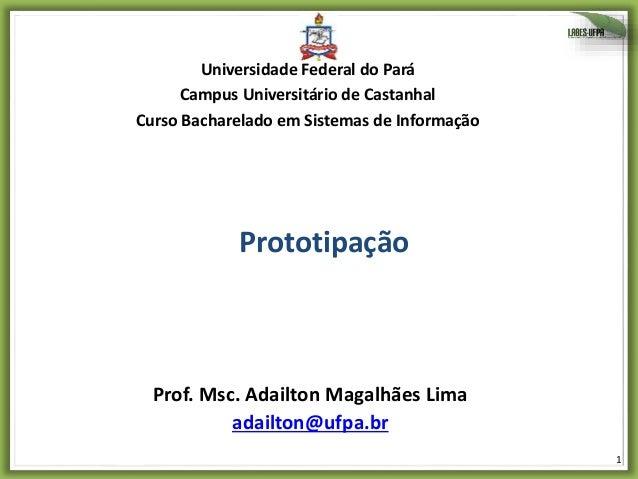 1 Prototipação Prof. Msc. Adailton Magalhães Lima adailton@ufpa.br Universidade Federal do Pará Campus Universitário de Ca...