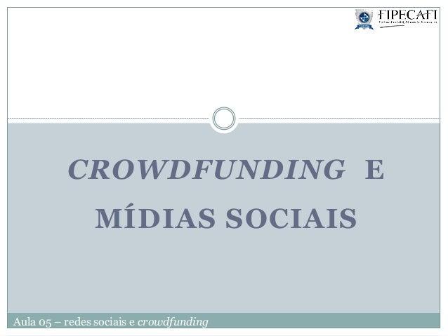 Aula 05 – redes sociais e crowdfundingCROWDFUNDING EMÍDIAS SOCIAIS