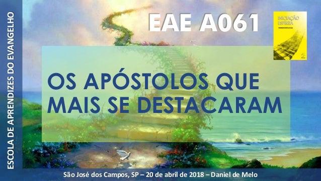 OS APÓSTOLOS QUE MAIS SE DESTACARAM ESCOLADEAPRENDIZESDOEVANGELHO São José dos Campos, SP – 20 de abril de 2018 – Daniel d...