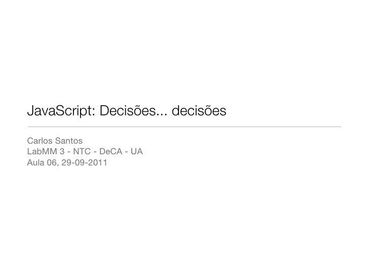 JavaScript: Decisões... decisõesCarlos SantosLabMM 3 - NTC - DeCA - UAAula 06, 29-09-2011