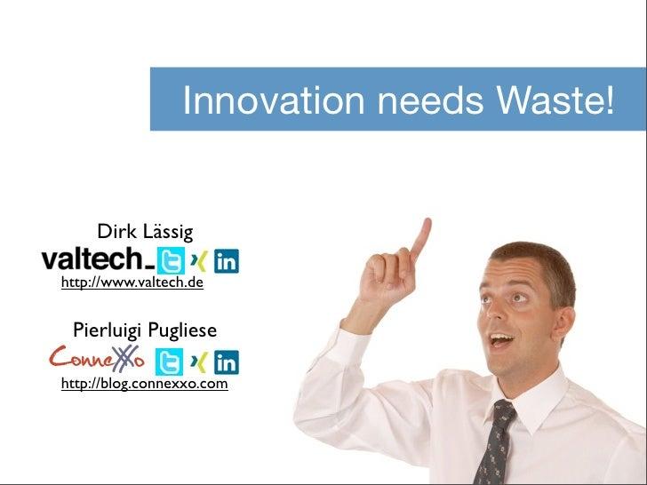 Innovation needs Waste!     Dirk Lässighttp://www.valtech.de Pierluigi PuglieseConneX o     Xhttp://blog.connexxo.com